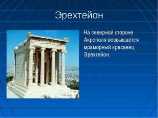 Эрехтейон На северной стороне Акрополя возвышается мраморный красавец Эрехтей