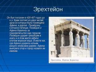 Эрехтейон Он был построен в 420-407 годах до н.э. Храм состоял из двух частей