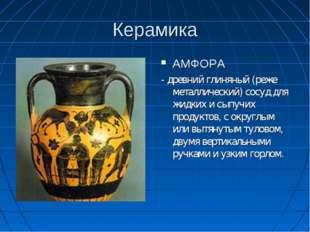 Керамика АМФОРА - древний глиняный (реже металлический) сосуд для жидких и сы