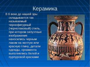 Керамика В 6 веке до нашей эры складывается так называемый чернофигурный (чер