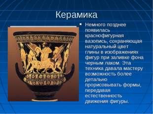 Керамика Немного позднее появилась краснофигурная вазопись, сохраняющая натур