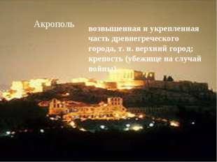 Акрополь возвышенная и укрепленная часть древнегреческого города, т. н. верхн