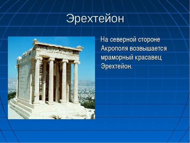 Эрехтейон На северной стороне Акрополя возвышается мраморный красавец Эрехтей...