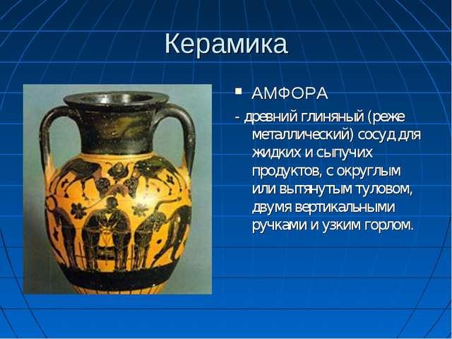 Керамика АМФОРА - древний глиняный (реже металлический) сосуд для жидких и сы...