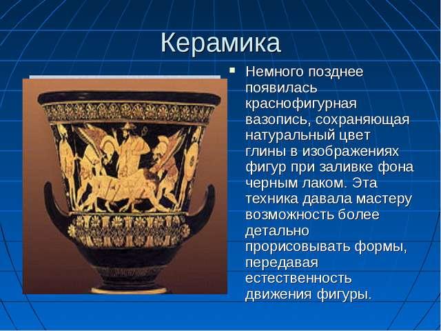 Керамика Немного позднее появилась краснофигурная вазопись, сохраняющая натур...