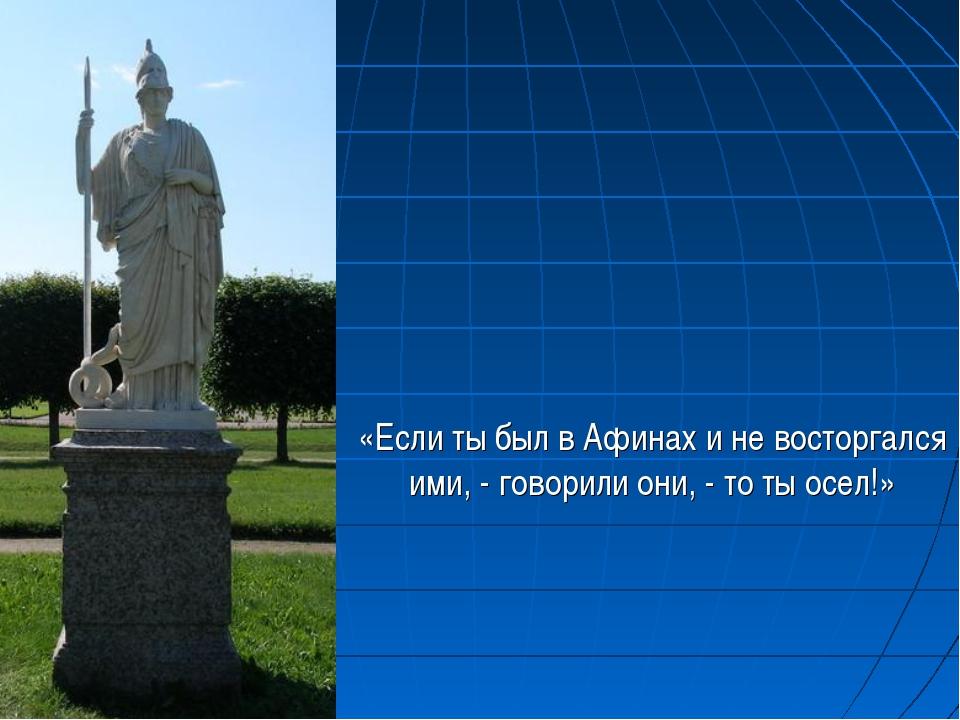 «Если ты был в Афинах и не восторгался ими, - говорили они, - то ты осел!»
