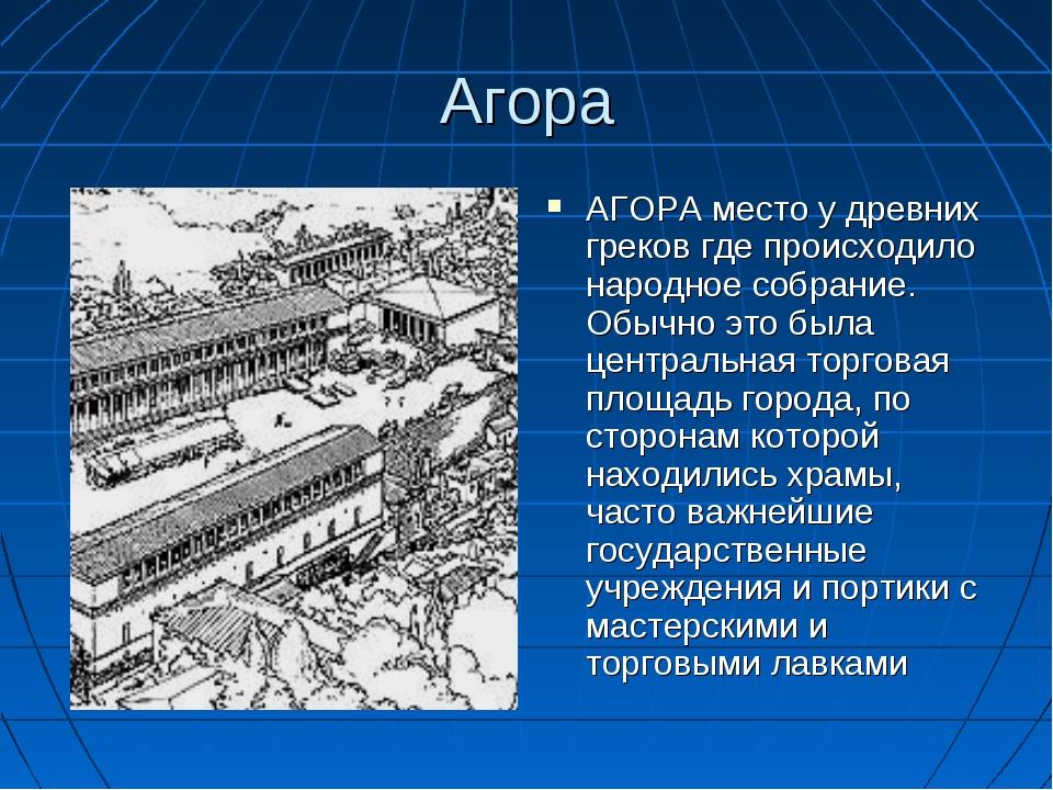 Агора АГОРА место у древних греков где происходило народное собрание. Обычно...