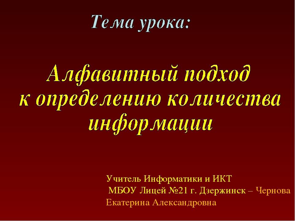 Учитель Информатики и ИКТ МБОУ Лицей №21 г. Дзержинск – Чернова Екатерина Але...