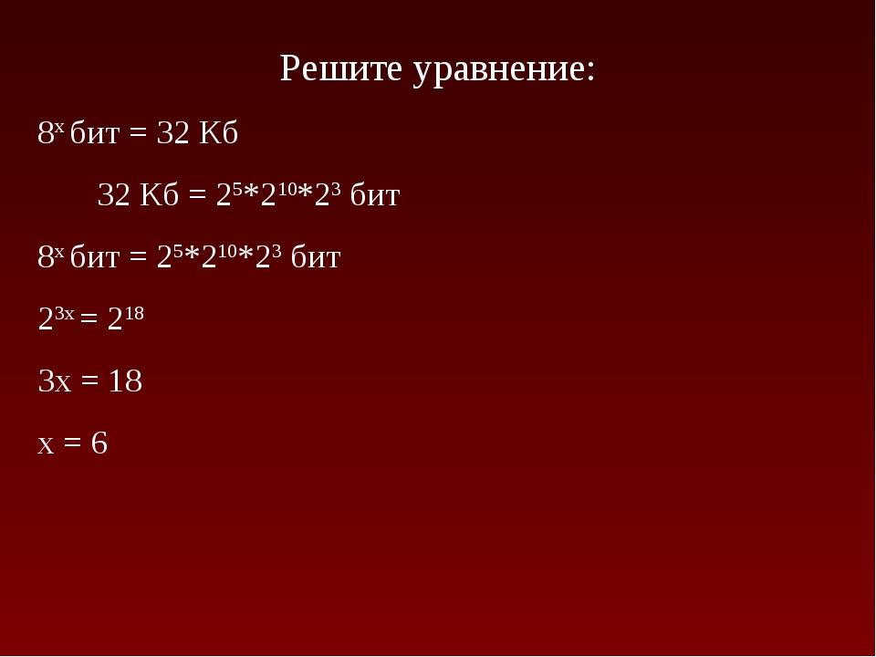 Решите уравнение: 8x бит = 32 Кб 32 Кб = 25*210*23 бит 8x бит = 25*210*23 бит...