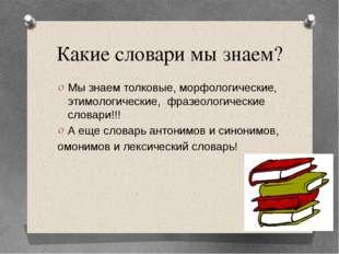 Какие словари мы знаем? Мы знаем толковые, морфологические, этимологические,