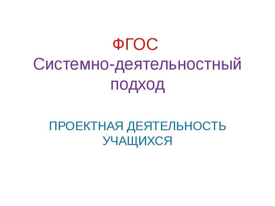 ФГОС Системно-деятельностный подход ПРОЕКТНАЯ ДЕЯТЕЛЬНОСТЬ УЧАЩИХСЯ
