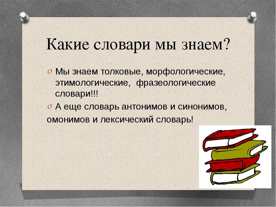 Какие словари мы знаем? Мы знаем толковые, морфологические, этимологические,...
