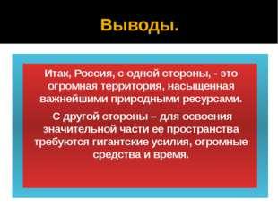 Выводы. Итак, Россия, с одной стороны, - это огромная территория, насыщенная
