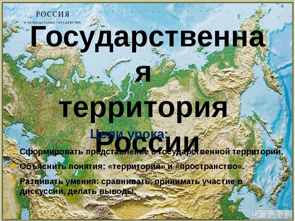 Государственная территория России Цели урока: Сформировать представление о го...