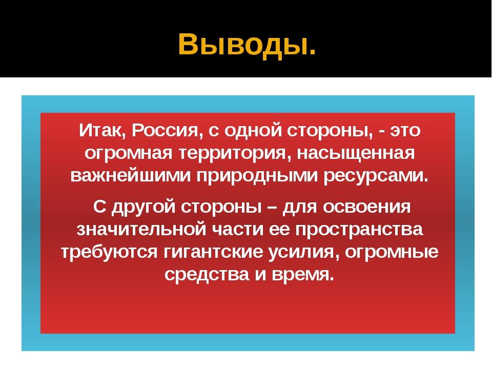 Выводы. Итак, Россия, с одной стороны, - это огромная территория, насыщенная...