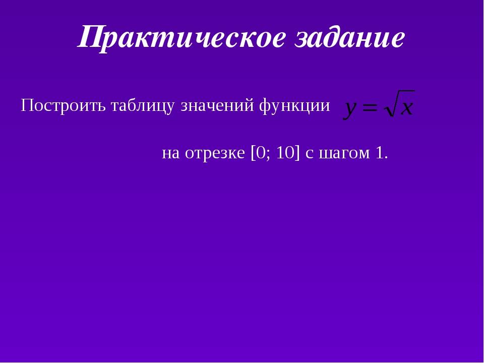 Практическое задание Построить таблицу значений функции на отрезке [0; 10] с...