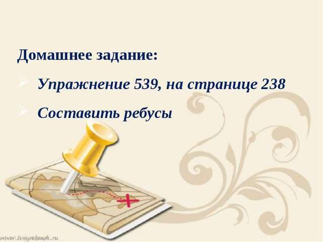 Домашнее задание: Упражнение 539, на странице 238 Составить ребусы