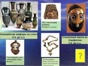 Финикийские амфоры из стекла 8 в. до н.э. Стеклянная маска из Карфагена 3 в.