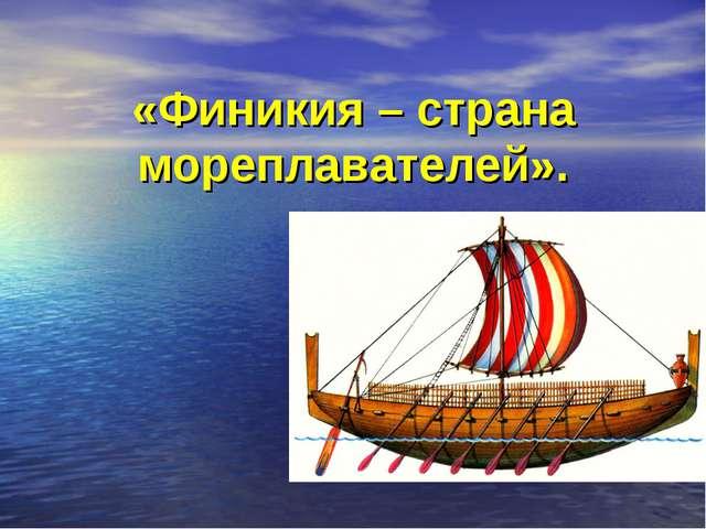 «Финикия – страна мореплавателей».