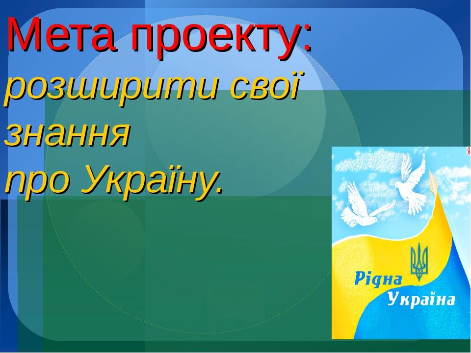 Мета проекту: розширити свої знання про Україну.