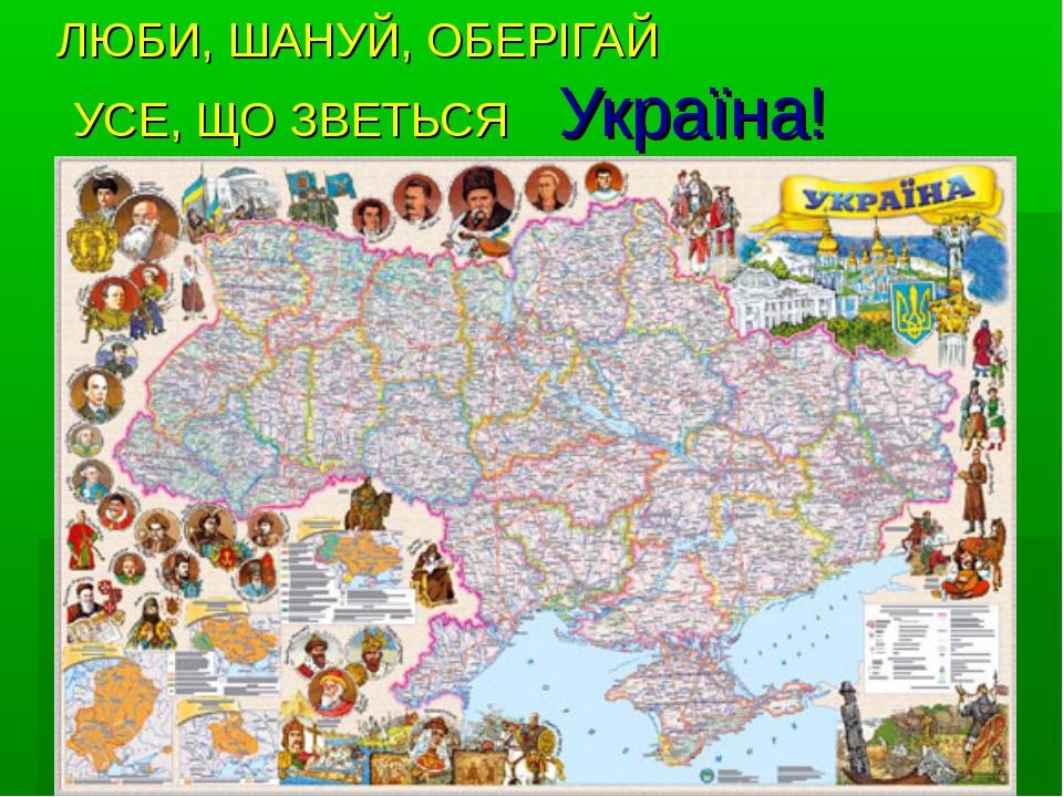 ЛЮБИ, ШАНУЙ, ОБЕРІГАЙ УСЕ, ЩО ЗВЕТЬСЯ Україна!