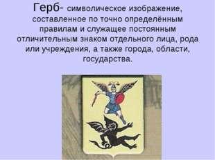 Герб- символическое изображение, составленное по точно определённым правилам
