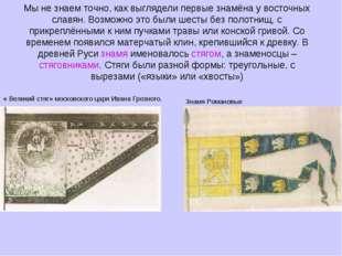 Мы не знаем точно, как выглядели первые знамёна у восточных славян. Возможно