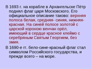 В 1693 г. на корабле в Архангельске Пётр поднял флаг царя Московского. Его оф