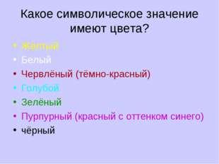 Какое символическое значение имеют цвета? Жёлтый Белый Червлёный (тёмно-красн