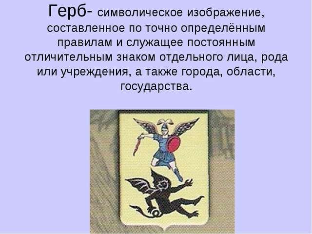 Герб- символическое изображение, составленное по точно определённым правилам...