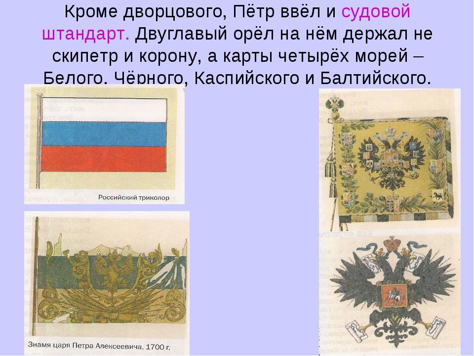 Кроме дворцового, Пётр ввёл и судовой штандарт. Двуглавый орёл на нём держал...