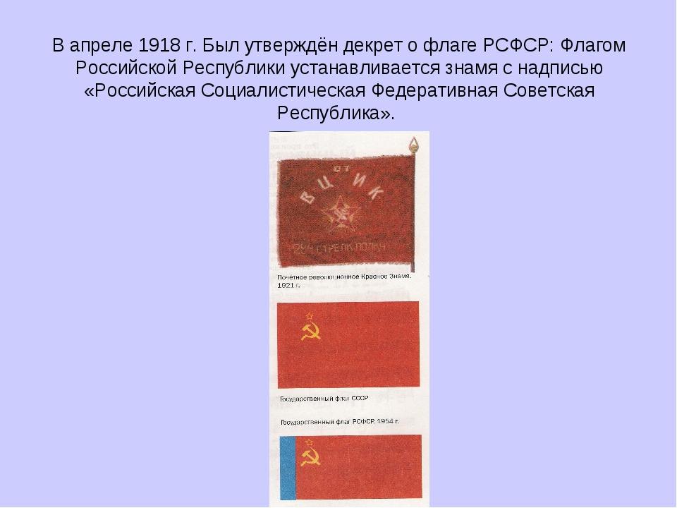В апреле 1918 г. Был утверждён декрет о флаге РСФСР: Флагом Российской Респуб...