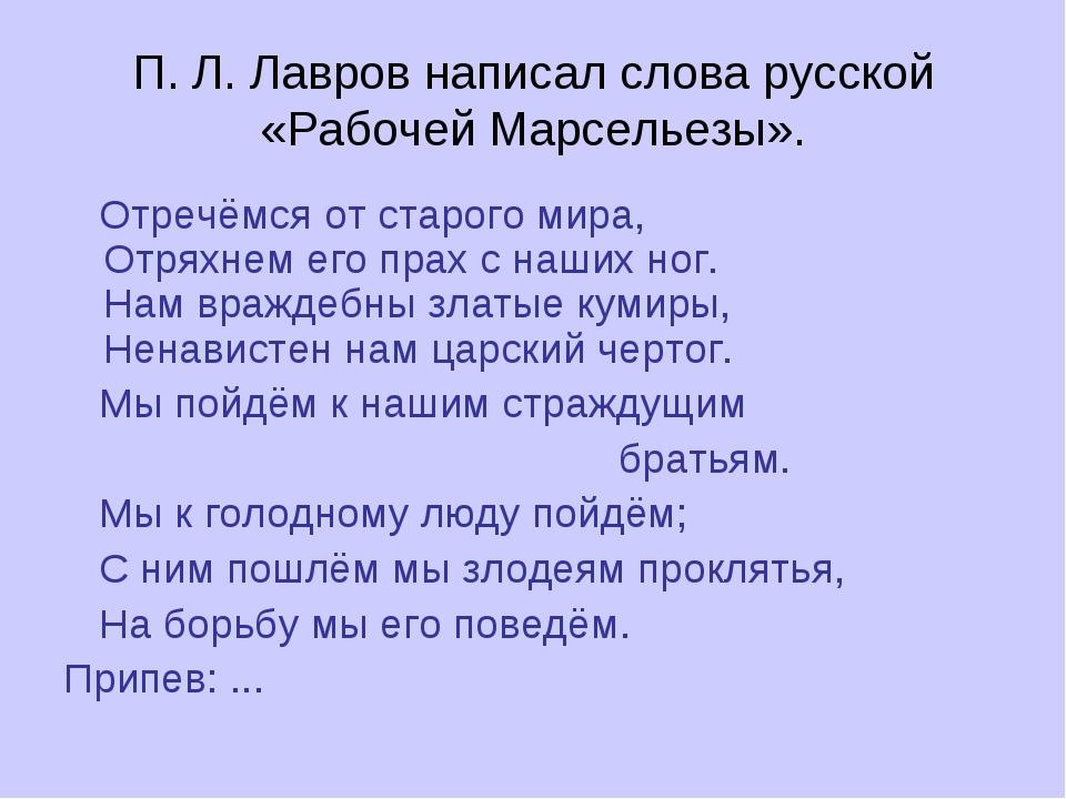 П. Л. Лавров написал слова русской «Рабочей Марсельезы». Отречёмся от старого...