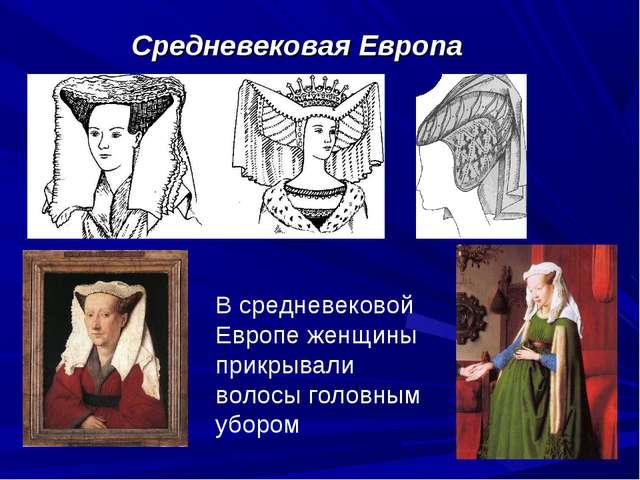 Средневековая Европа В средневековой Европе женщины прикрывали волосы головны...