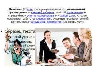 Менеджер (от англ.manage «управлять») или управляющий, руководитель— наёмн