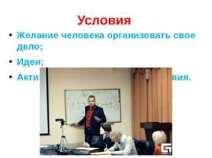 Условия Желание человека организовать свое дело; Идеи; Активность, продуманны