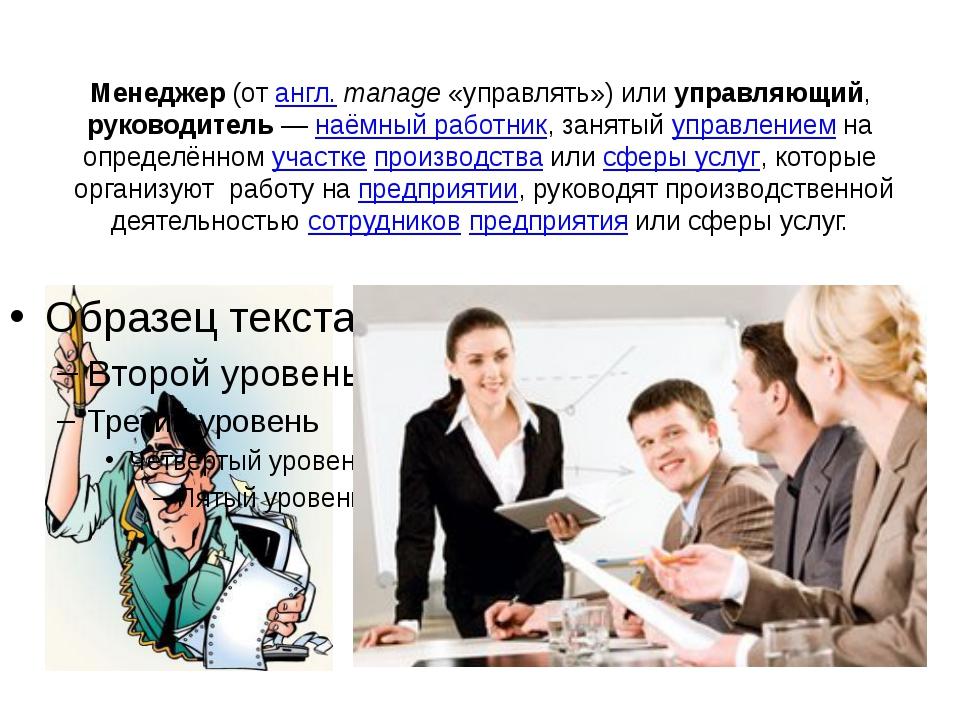 Менеджер (от англ.manage «управлять») или управляющий, руководитель— наёмн...
