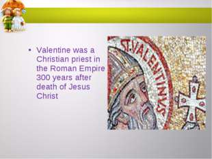 Valentine was a Christian priest in the Roman Empire 300 years after death of