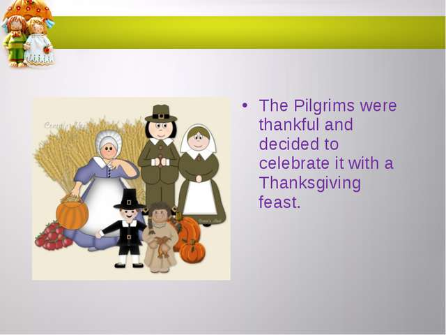 The Pilgrims were thankful and decided to celebrate it with a Thanksgiving fe...