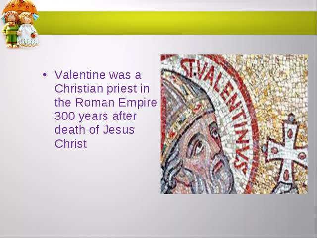 Valentine was a Christian priest in the Roman Empire 300 years after death of...