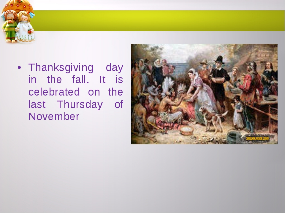 Thanksgiving day in the fall. It is celebrated on the last Thursday of November