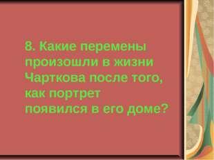 8. Какие перемены произошли в жизни Чарткова после того, как портрет появился