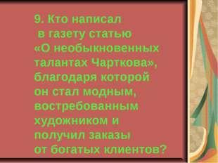 9. Кто написал в газету статью «О необыкновенных талантах Чарткова», благодар
