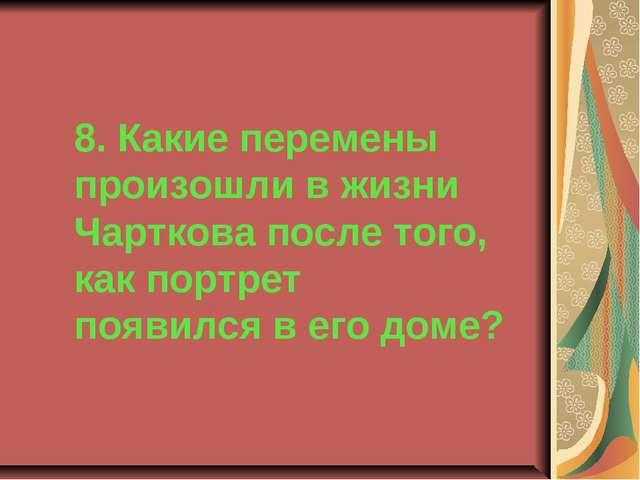 8. Какие перемены произошли в жизни Чарткова после того, как портрет появился...