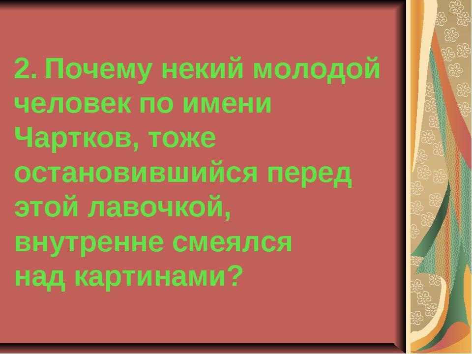 2. Почему некий молодой человек по имени Чартков, тоже остановившийся перед э...