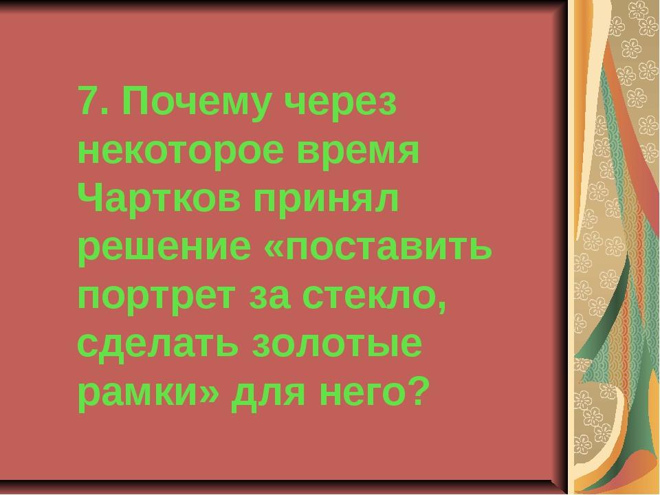 7. Почему через некоторое время Чартков принял решение «поставить портрет за...