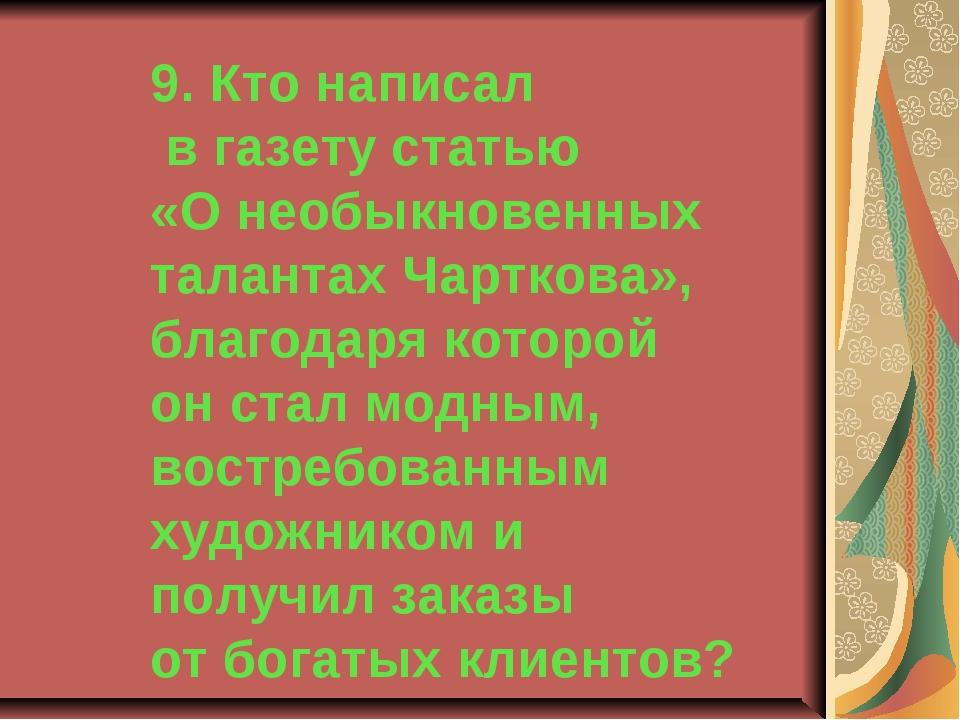 9. Кто написал в газету статью «О необыкновенных талантах Чарткова», благодар...