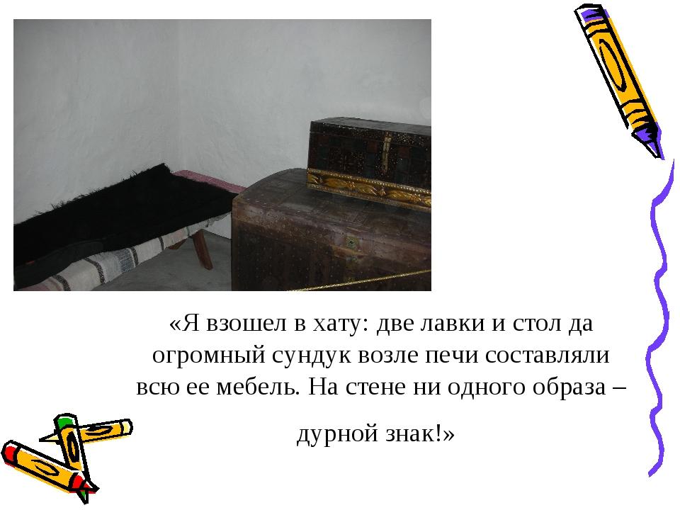 «Я взошел в хату: две лавки и стол да огромный сундук возле печи составляли в...