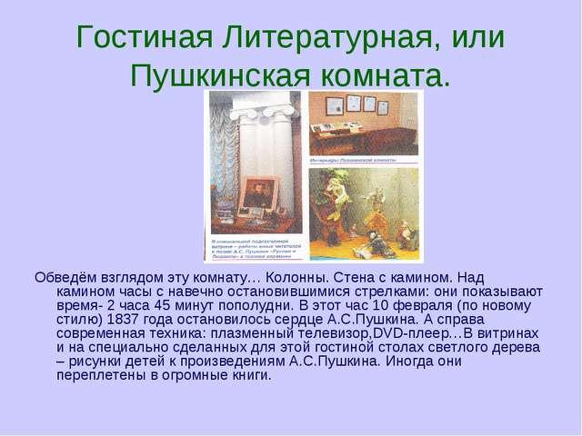 Гостиная Литературная, или Пушкинская комната. Обведём взглядом эту комнату…...