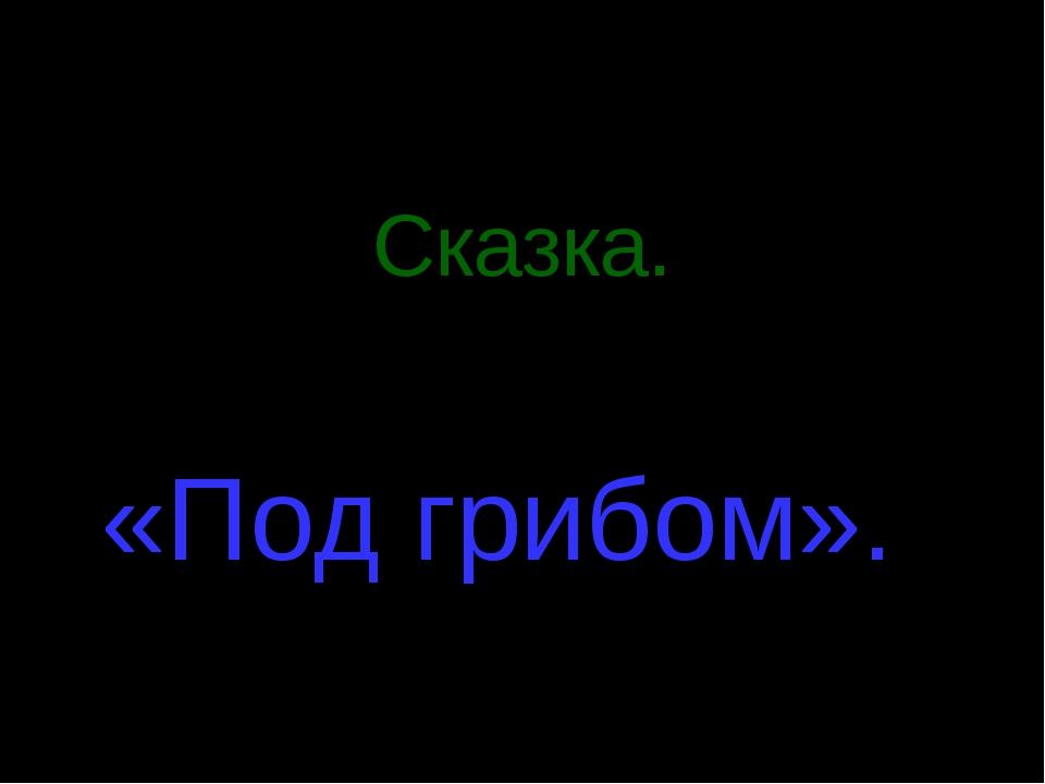 Я предлагаю вам самим показать спектакль. Сказка. В.Сутеев «Под грибом».